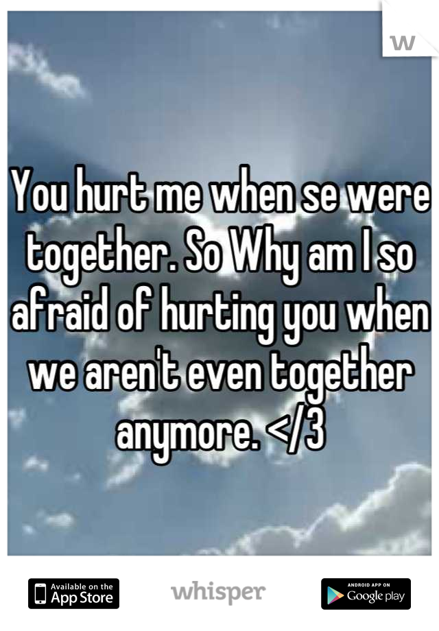 You hurt me when se were together. So Why am I so afraid of hurting you when we aren't even together anymore. </3