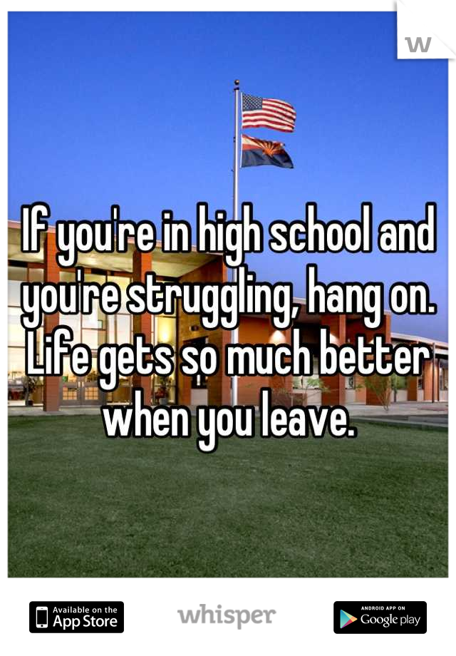 If you're in high school and you're struggling, hang on. Life gets so much better when you leave.