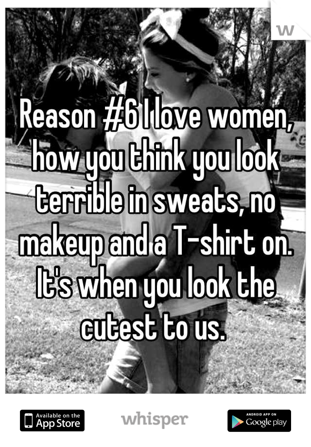 Reason #6 I love women, how you think you look terrible in sweats, no makeup and a T-shirt on. It's when you look the cutest to us.