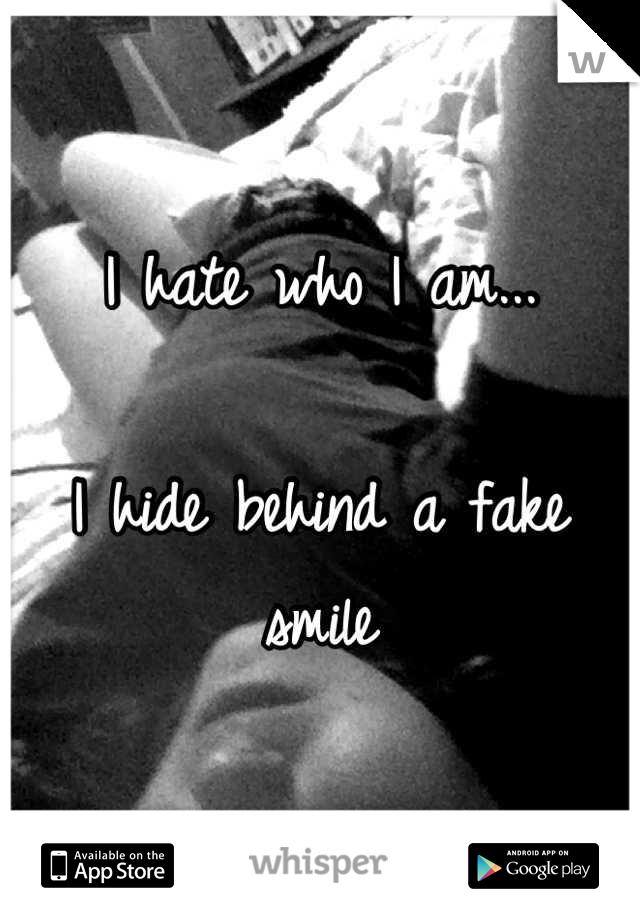 I hate who I am...  I hide behind a fake smile