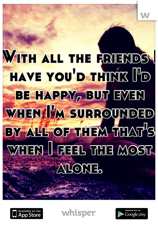 With all the friends I have you'd think I'd be happy, but even when I'm surrounded by all of them that's when I feel the most alone.