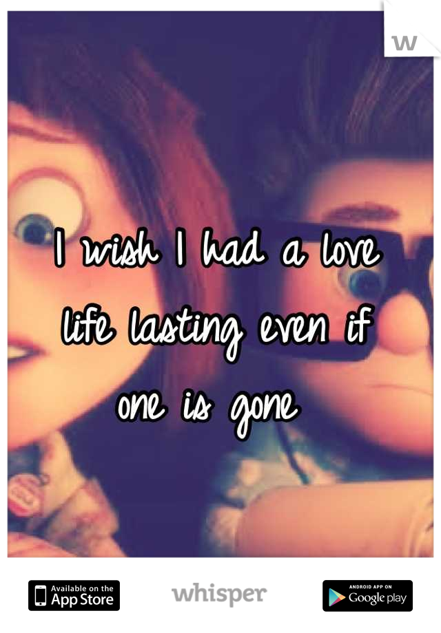 I wish I had a love  life lasting even if  one is gone