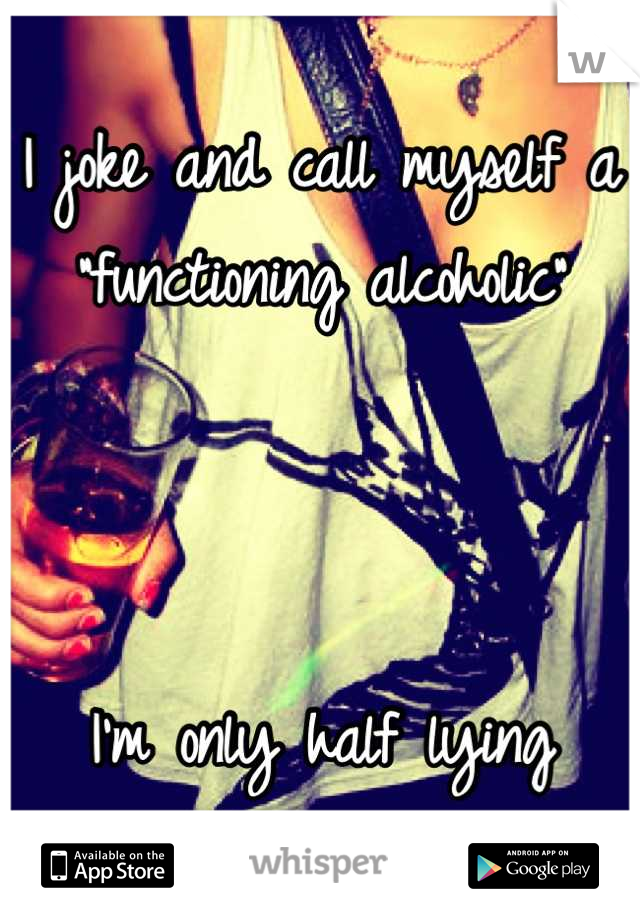 """I joke and call myself a """"functioning alcoholic""""    I'm only half lying"""