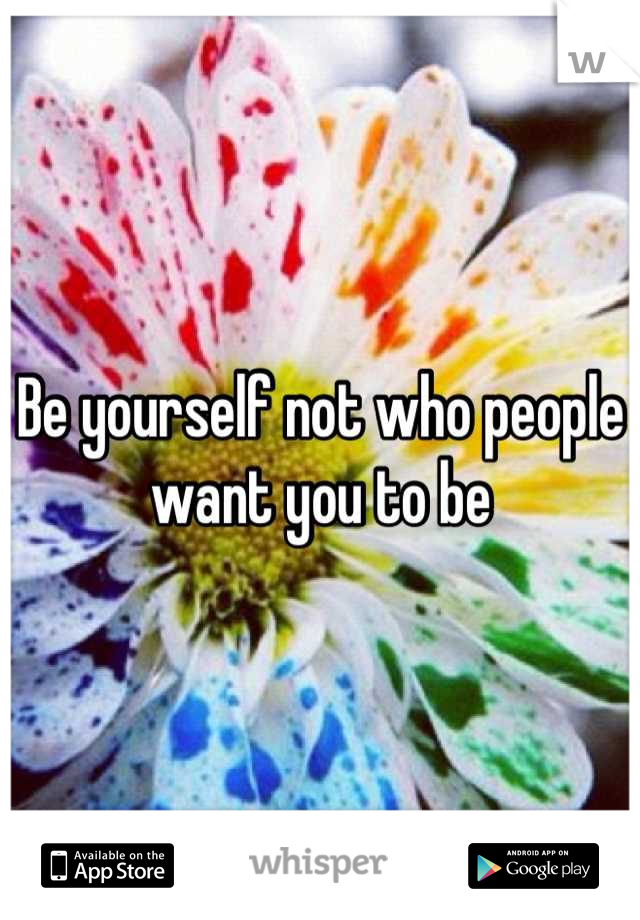Be yourself not who people want you to be