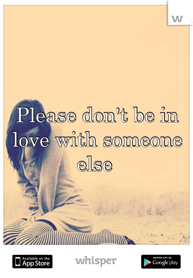 Please don't be in love with someone else