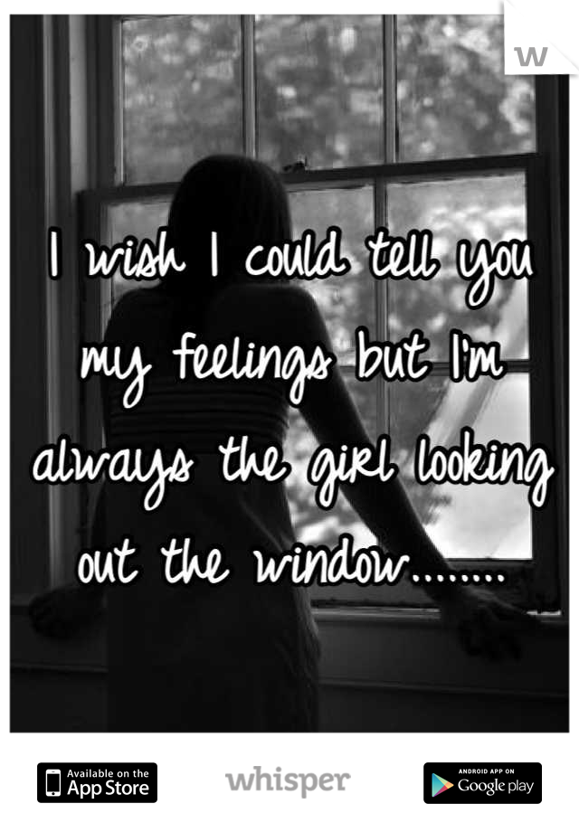 I wish I could tell you my feelings but I'm always the girl looking out the window........