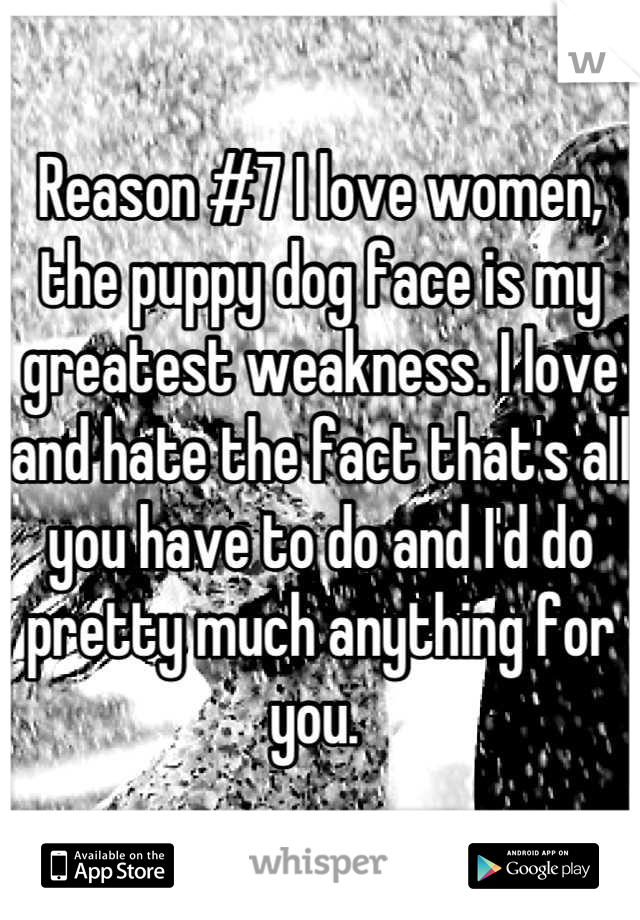 Reason #7 I love women, the puppy dog face is my greatest weakness. I love and hate the fact that's all you have to do and I'd do pretty much anything for you.