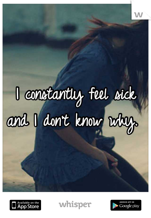 I constantly feel sick and I don't know why.
