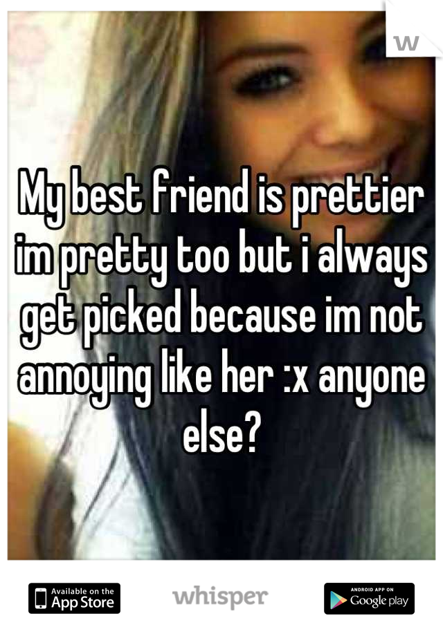 My best friend is prettier im pretty too but i always get picked because im not annoying like her :x anyone else?