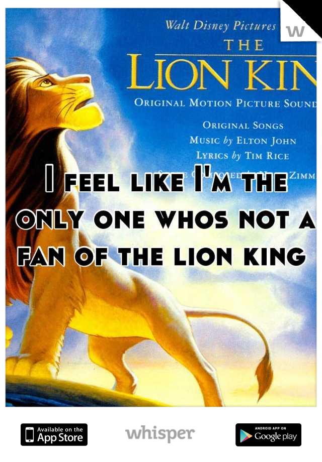 I feel like I'm the only one whos not a fan of the lion king