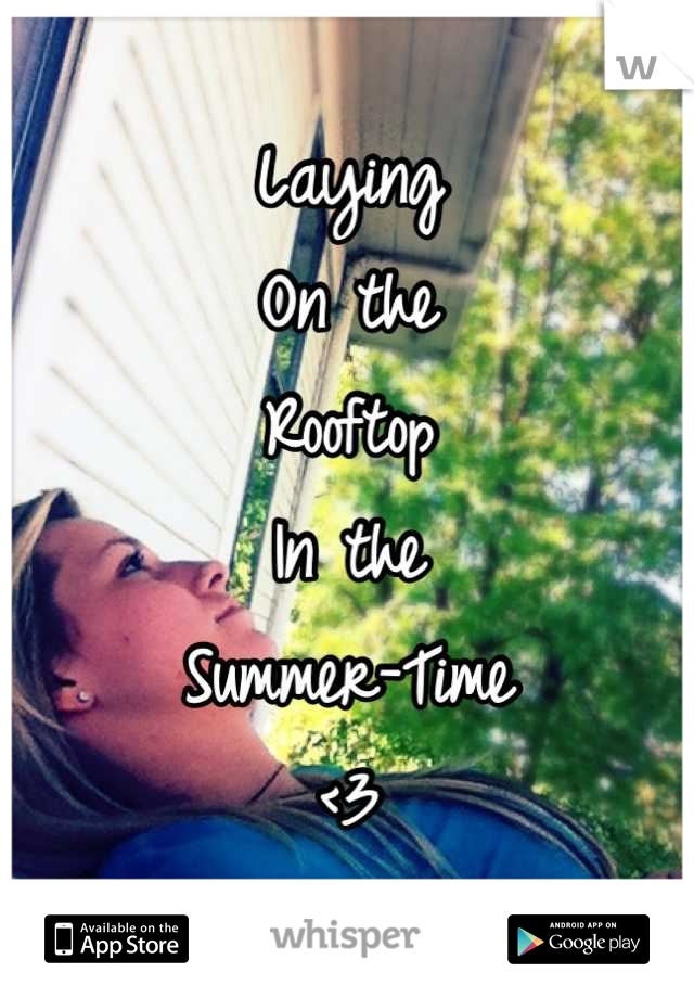 Laying On the  Rooftop  In the Summer-Time  <3