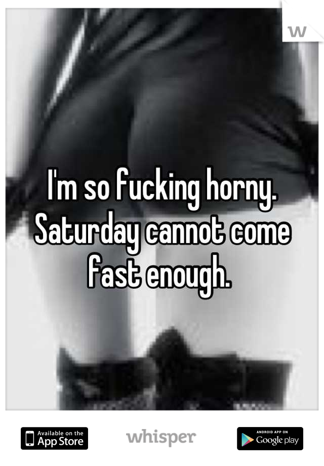 I'm so fucking horny. Saturday cannot come fast enough.