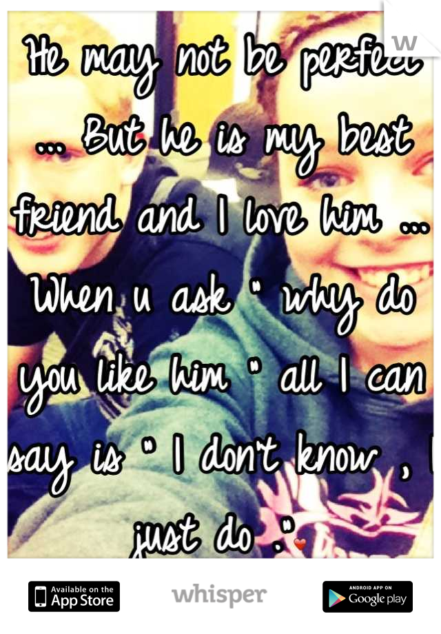 "He may not be perfect ... But he is my best friend and I love him ... When u ask "" why do you like him "" all I can say is "" I don't know , I just do .""❤"
