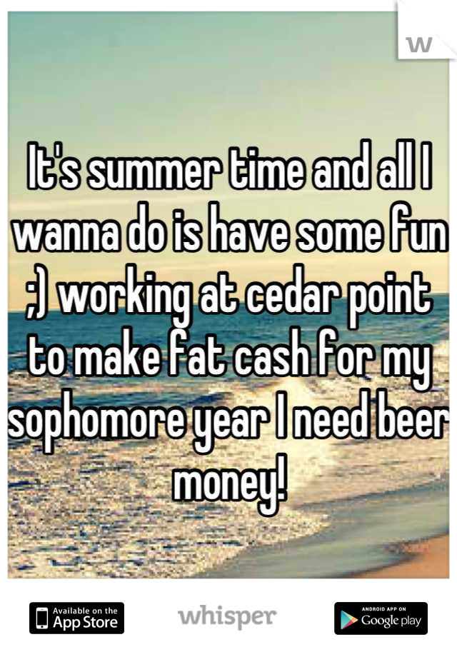 It's summer time and all I wanna do is have some fun ;) working at cedar point to make fat cash for my sophomore year I need beer money!