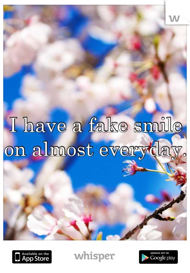 I have a fake smile on almost everyday.