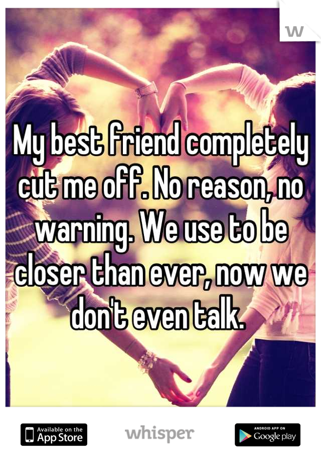My best friend completely cut me off. No reason, no warning. We use to be closer than ever, now we don't even talk.