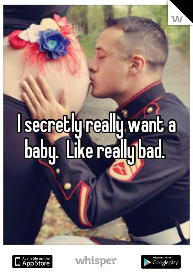 I secretly really want a baby.  Like really bad.