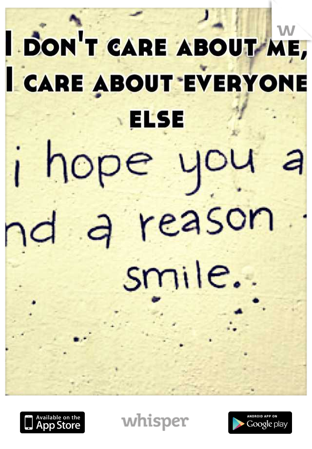 I don't care about me, I care about everyone else