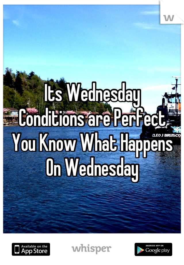 Its Wednesday  Conditions are Perfect You Know What Happens  On Wednesday