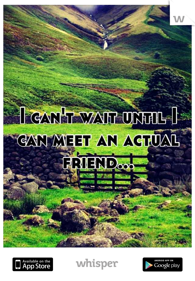 I can't wait until I can meet an actual friend...