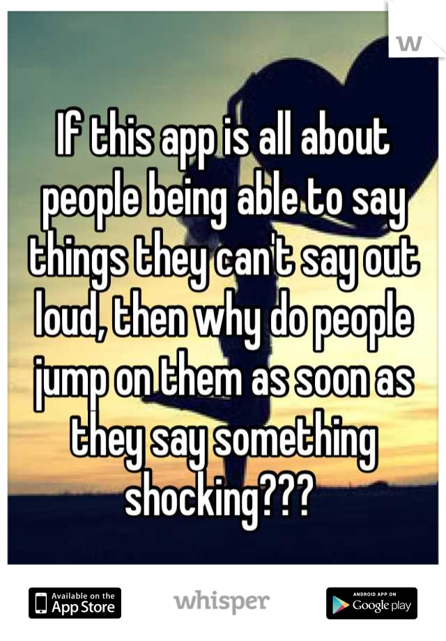 If this app is all about people being able to say things they can't say out loud, then why do people jump on them as soon as they say something shocking???