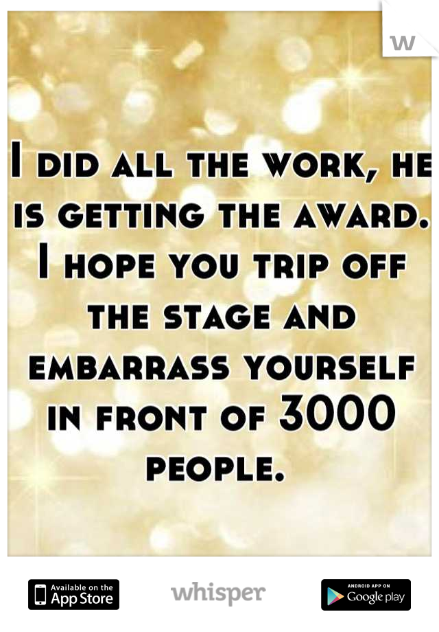 I did all the work, he is getting the award. I hope you trip off the stage and embarrass yourself in front of 3000 people.