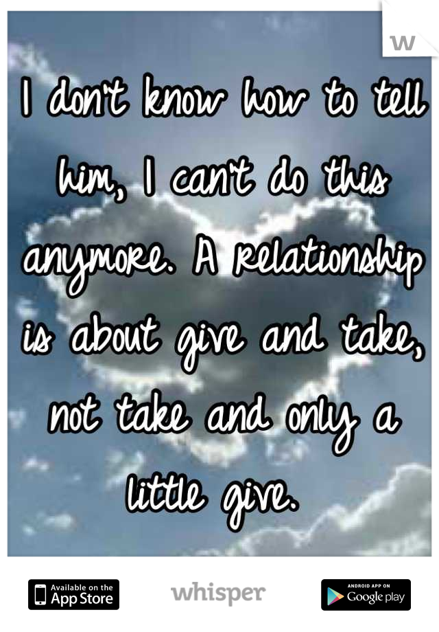 I don't know how to tell him, I can't do this anymore. A relationship is about give and take, not take and only a little give.
