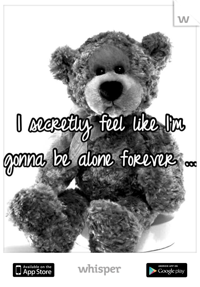 I secretly feel like I'm gonna be alone forever ...