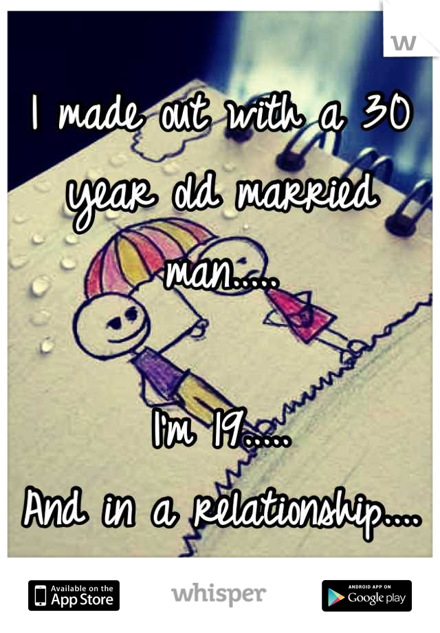 I made out with a 30 year old married man.....  I'm 19..... And in a relationship....