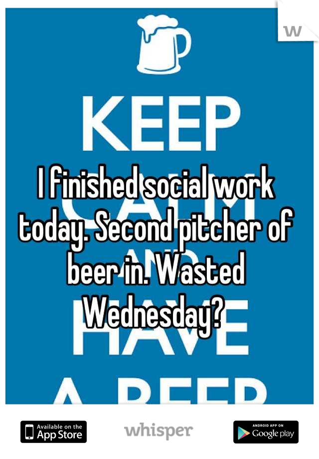 I finished social work today. Second pitcher of beer in. Wasted Wednesday?