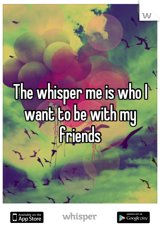 The whisper me is who I want to be with my friends