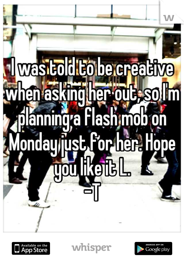 I was told to be creative when asking her out, so I'm planning a flash mob on Monday just for her. Hope you like it L.  -T