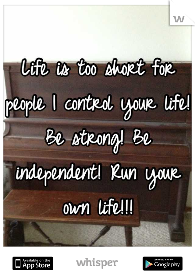 Life is too short for people I control your life! Be strong! Be independent! Run your own life!!!