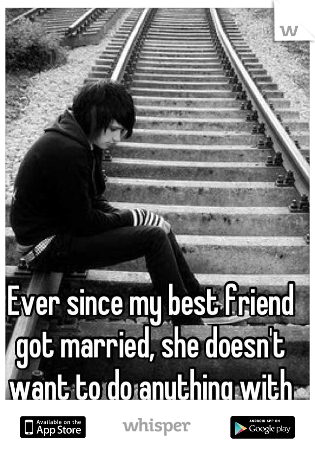 Ever since my best friend got married, she doesn't want to do anything with me.