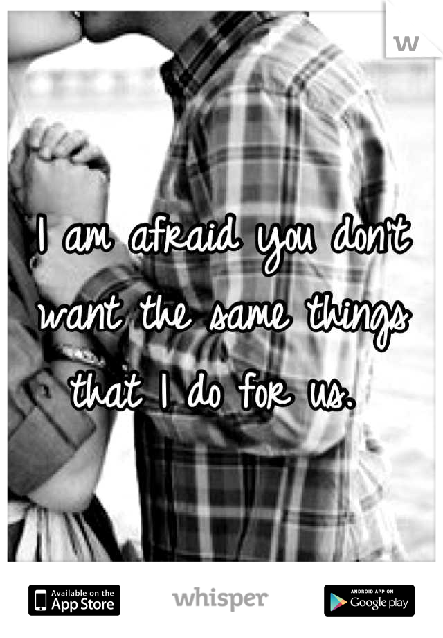 I am afraid you don't want the same things that I do for us.