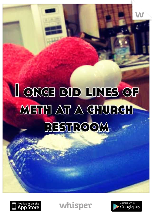 I once did lines of meth at a church restroom