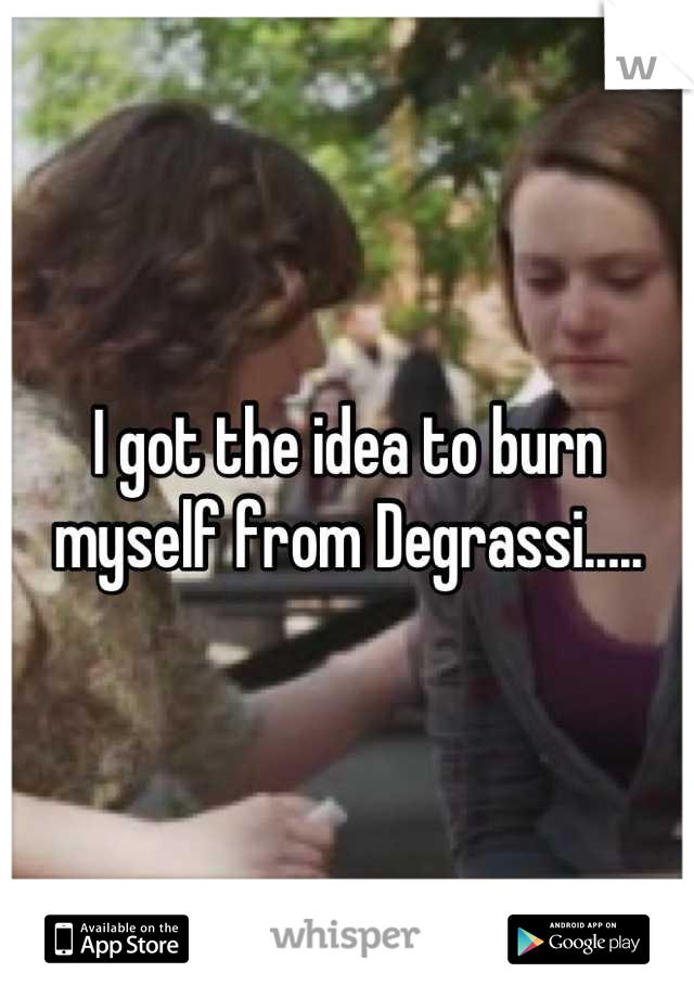 I got the idea to burn myself from Degrassi.....