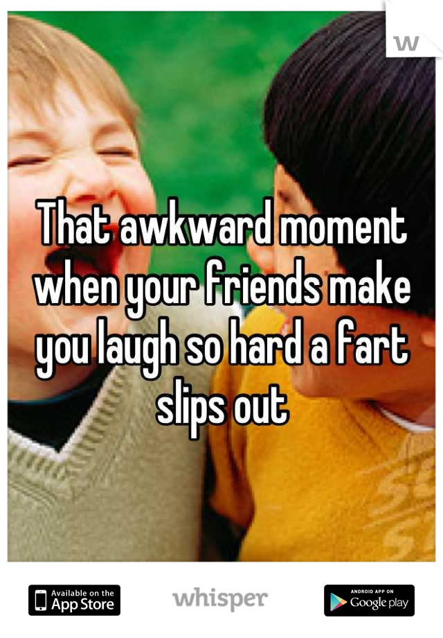That awkward moment when your friends make you laugh so hard a fart slips out