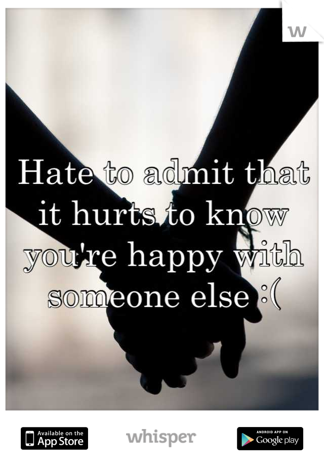 Hate to admit that it hurts to know you're happy with someone else :(