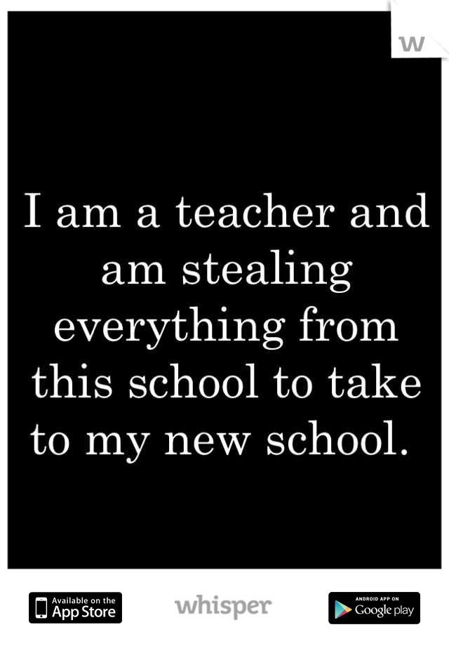 I am a teacher and am stealing everything from this school to take to my new school.