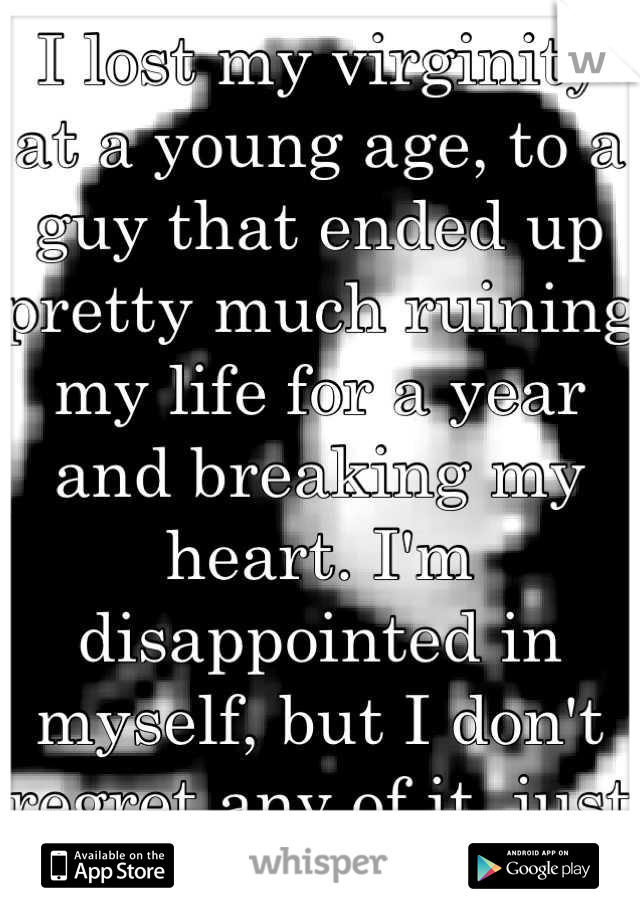 I lost my virginity at a young age, to a guy that ended up pretty much ruining my life for a year and breaking my heart. I'm disappointed in myself, but I don't regret any of it, just learn from it.