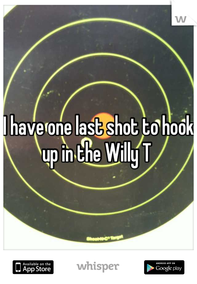I have one last shot to hook up in the Willy T
