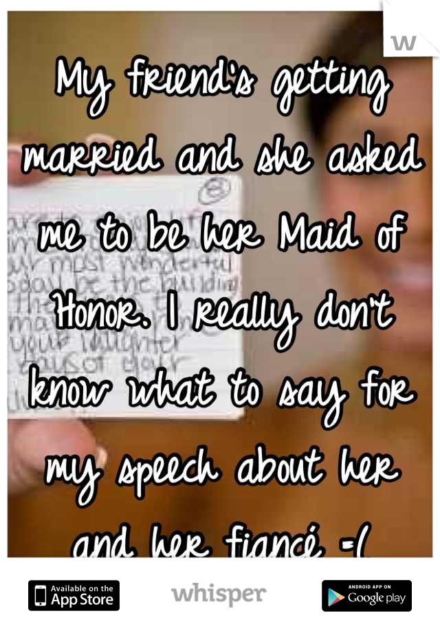 My friend's getting married and she asked me to be her Maid of Honor. I really don't know what to say for my speech about her and her fiancé =(