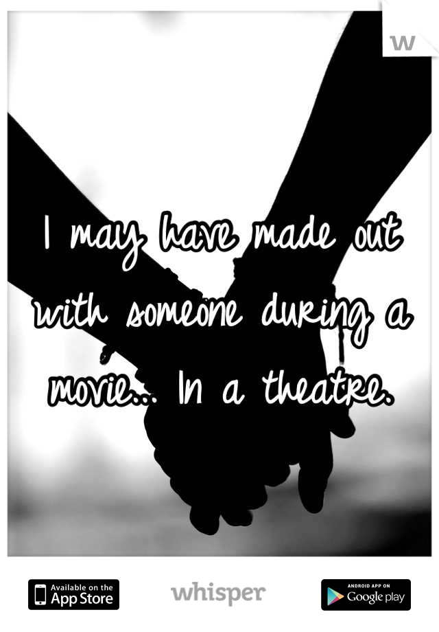 I may have made out with someone during a movie... In a theatre.