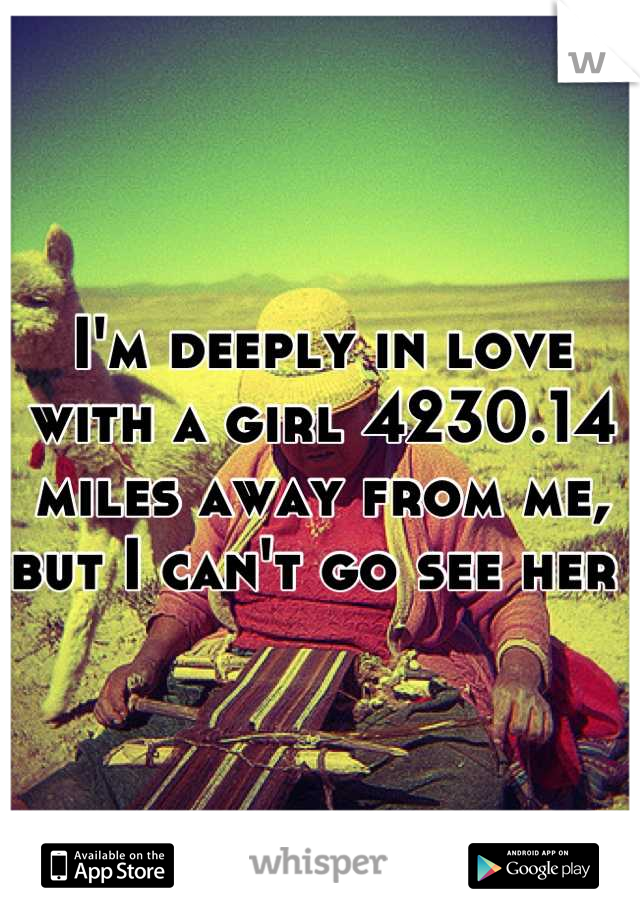 I'm deeply in love with a girl 4230.14 miles away from me, but I can't go see her