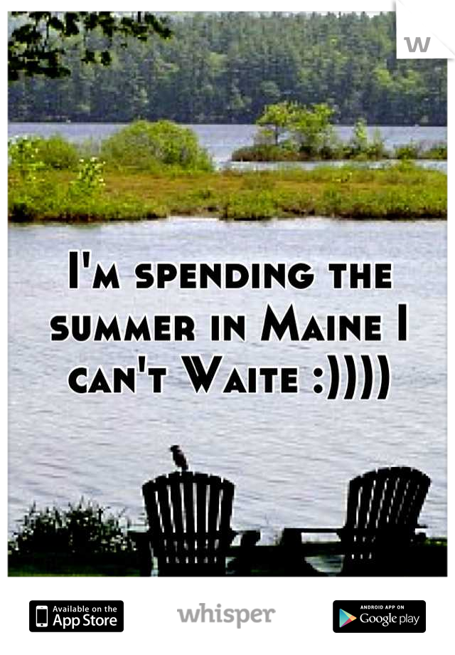 I'm spending the summer in Maine I can't Waite :))))