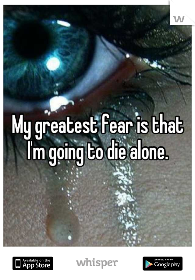 My greatest fear is that I'm going to die alone.
