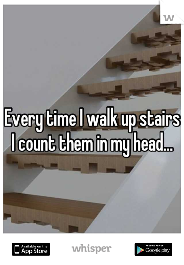 Every time I walk up stairs I count them in my head...