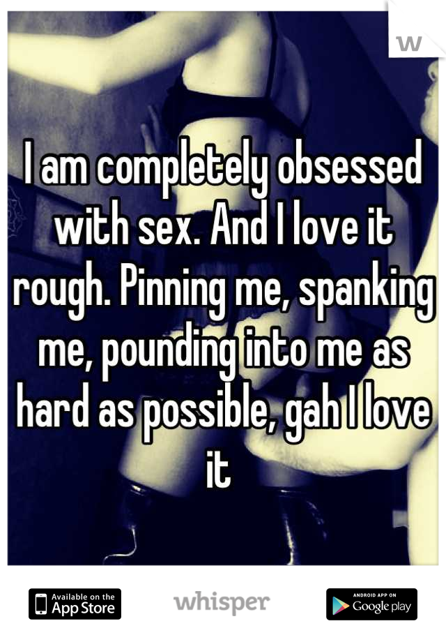 I am completely obsessed with sex. And I love it rough. Pinning me, spanking me, pounding into me as hard as possible, gah I love it