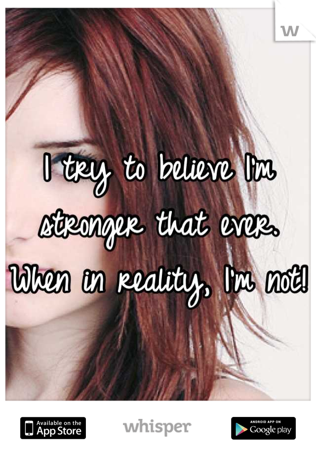 I try to believe I'm stronger that ever. When in reality, I'm not!